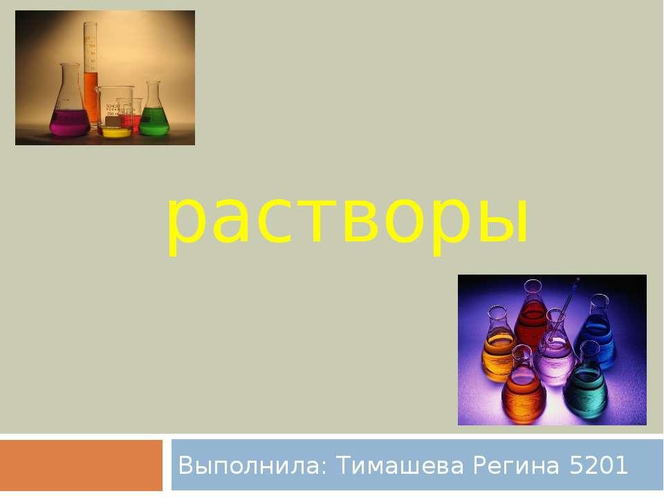 растворы Выполнила: Тимашева Регина 5201