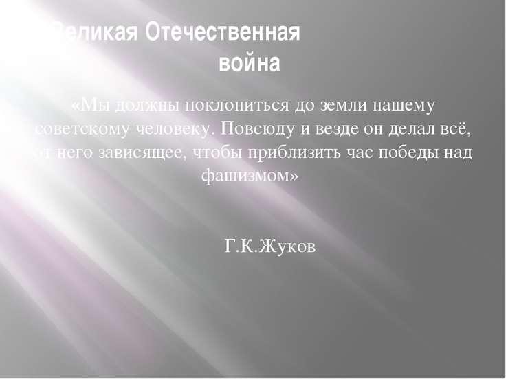 Великая Отечественная война «Мы должны поклониться до земли нашему советскому...