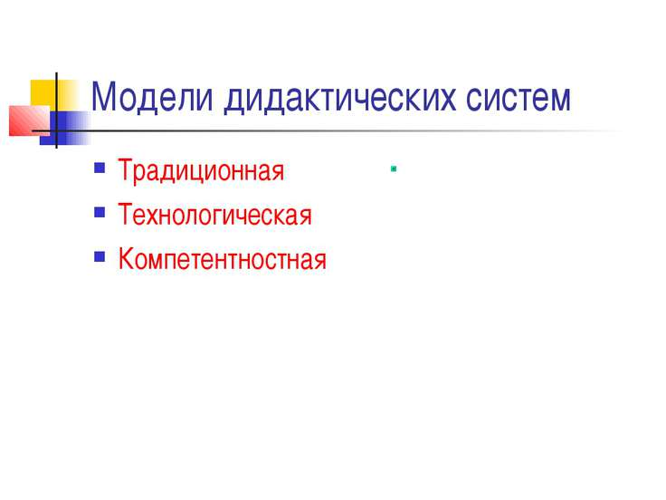 Модели дидактических систем Традиционная Технологическая Компетентностная