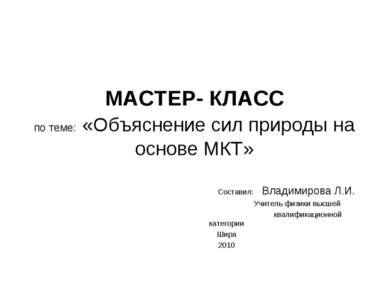 МАСТЕР- КЛАСС по теме: «Объяснение сил природы на основе МКТ» Составил: Влади...