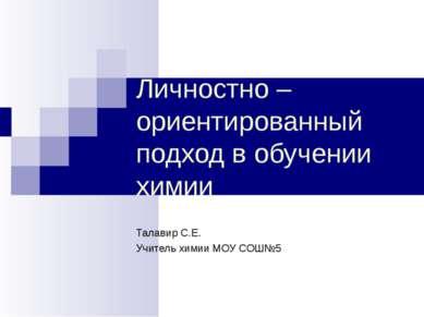 Личностно – ориентированный подход в обучении химии Талавир С.Е. Учитель хими...