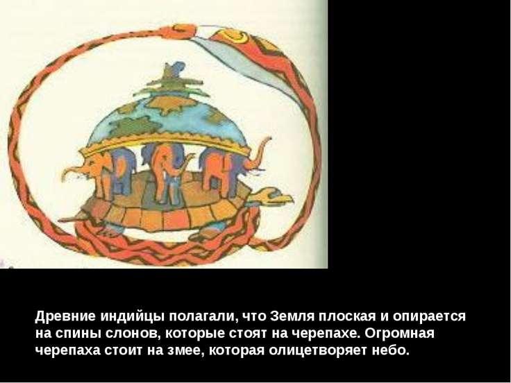 Древние индийцы полагали, что Земля плоская и опирается на спины слонов, кото...