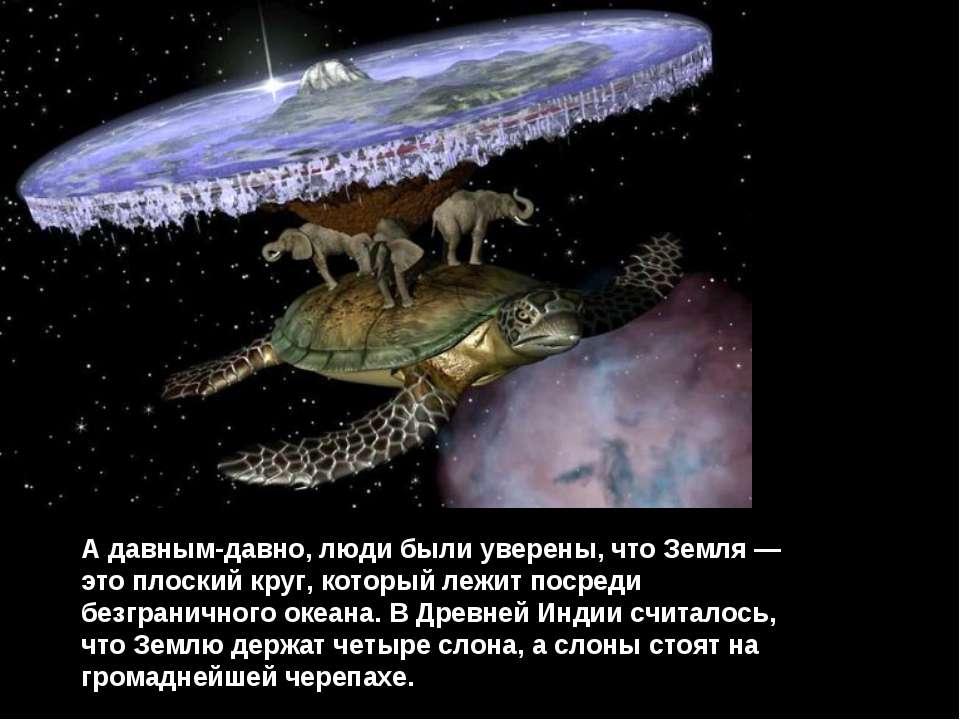 А давным-давно, люди были уверены, что Земля — это плоский круг, который лежи...