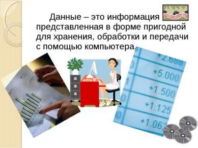 Данные – это информация представленная в форме пригодной для хранения, обрабо...