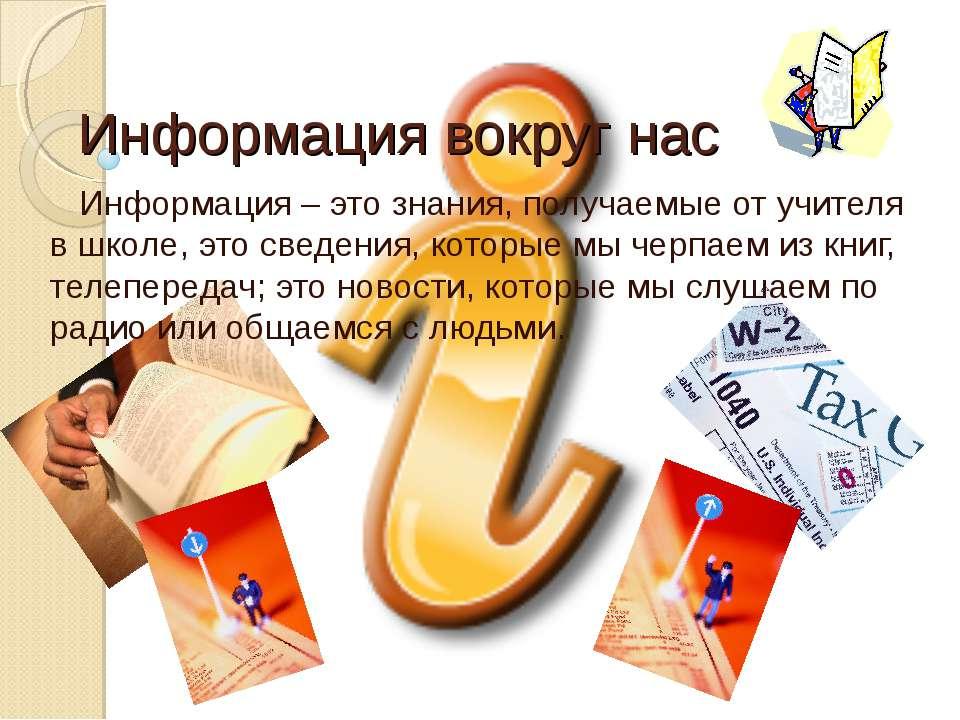 Информация вокруг нас Информация – это знания, получаемые от учителя в школе,...