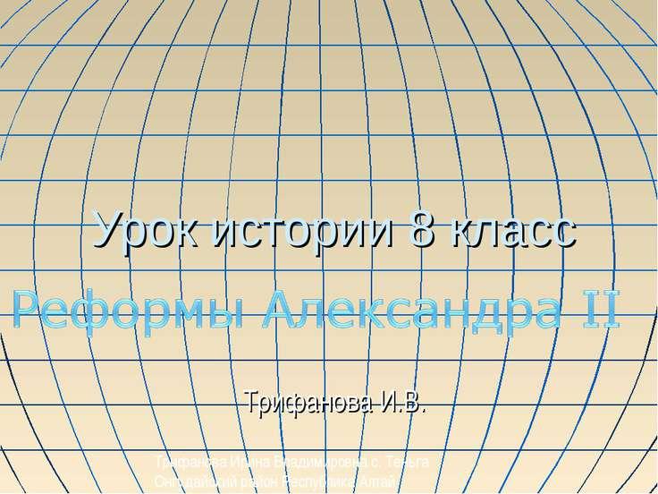 Урок истории 8 класс Трифанова И.В. Трифанова Ирина Владимировна с. Теньга Он...