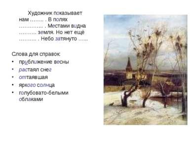 Художник показывает нам …….. . В полях ………….. . Местами видна ………. земля. Но ...