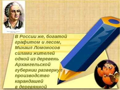 ВРоссииже, богатой графитом илесом, Михаил Ломоносов силами жителей одной ...