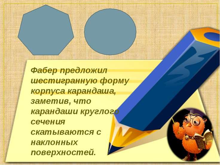 Фабер предложил шестигранную форму корпуса карандаша, заметив, что карандаши ...