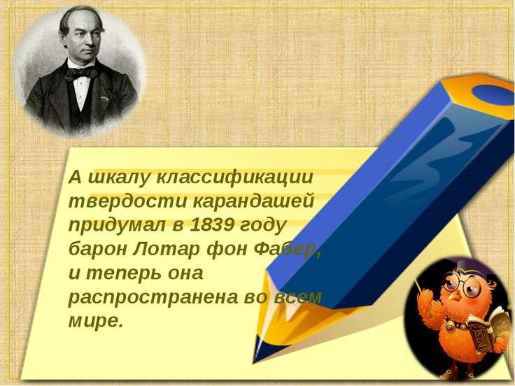 А шкалу классификации твердости карандашей придумал в 1839 году барон Лотар ф...