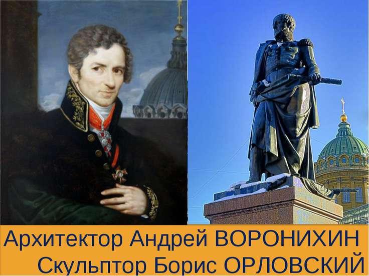 Архитектор Андрей ВОРОНИХИН Скульптор Борис ОРЛОВСКИЙ