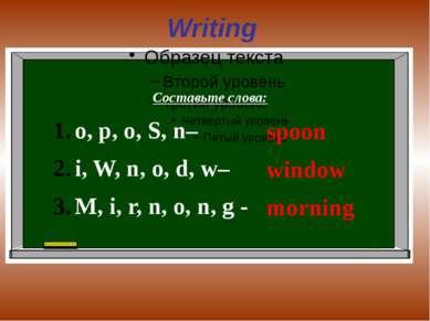 Writing Составьте слова: o, p, o, S, n– i, W, n, o, d, w– M, i, r, n, o, n, g...