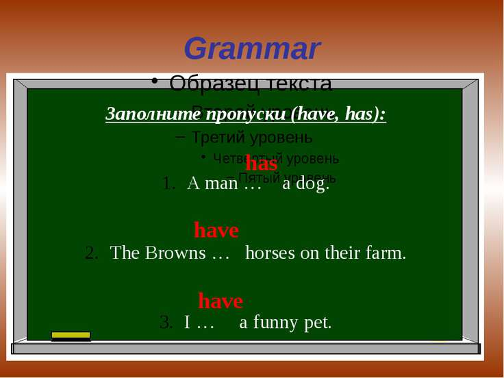 Grammar Заполните пропуски (have, has): A man … a dog. The Browns … horses on...