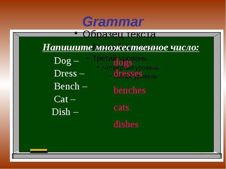 Grammar Напишите множественное число: Dog – Dress – Bench – Cat – Dish – dogs...