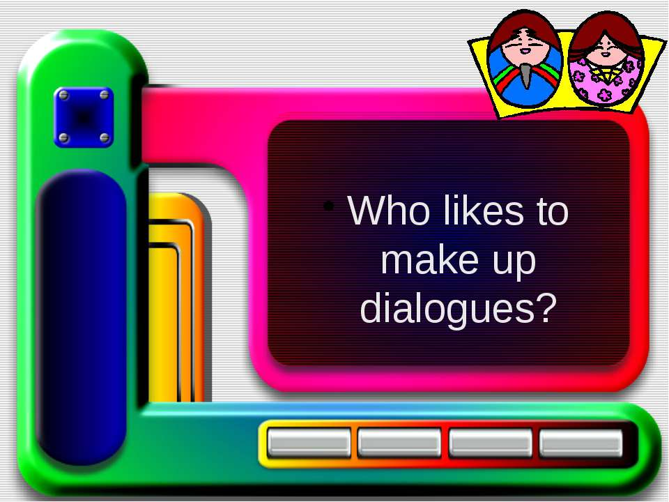 Who likes to make up dialogues?
