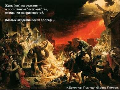 Жить (как) на вулкане — в постоянном беспокойстве, ожидании неприятностей. (М...