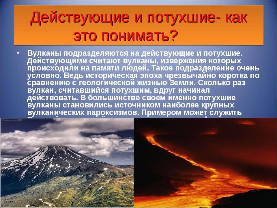 Действующие и потухшие- как это понимать? Вулканы подразделяются на действующ...