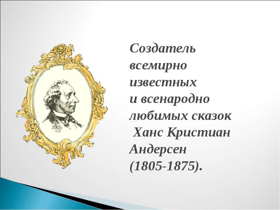 Создатель всемирно известных и всенародно любимых сказок Ханс Кристиан Андерс...