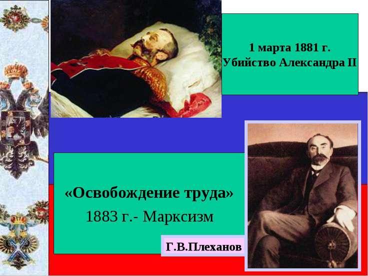 «Освобождение труда» 1883 г.- Марксизм 1 марта 1881 г. Убийство Александра II...