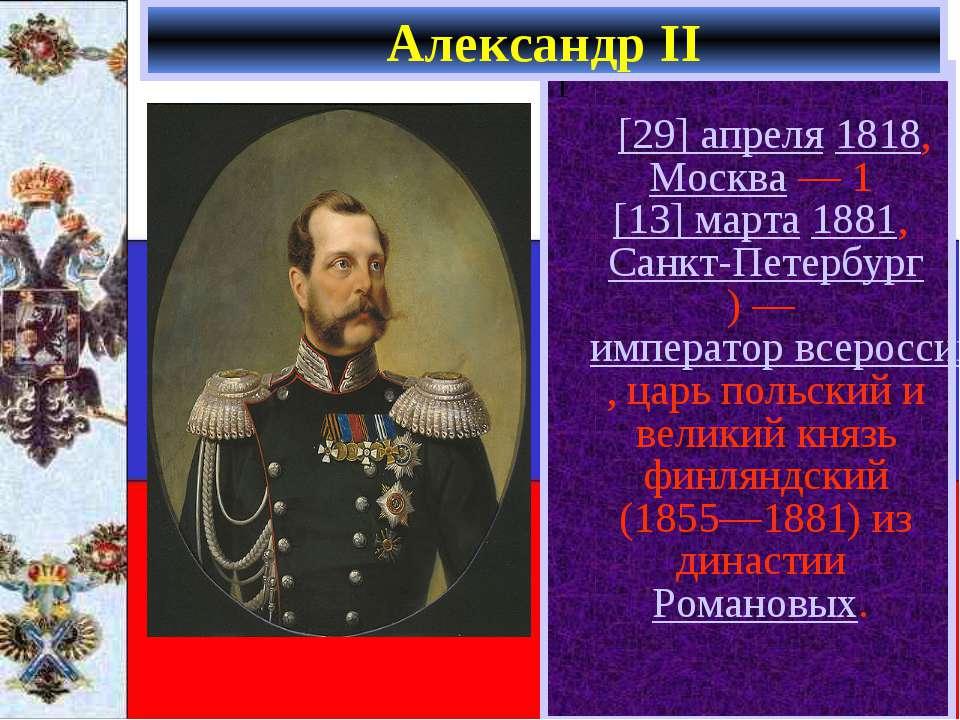 1 [29] апреля 1818, Москва— 1[13] марта 1881, Санкт-Петербург)— император...