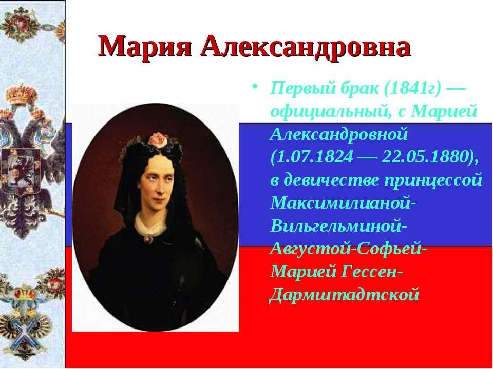 Мария Александровна Первый брак (1841г)— официальный, с Марией Александровно...