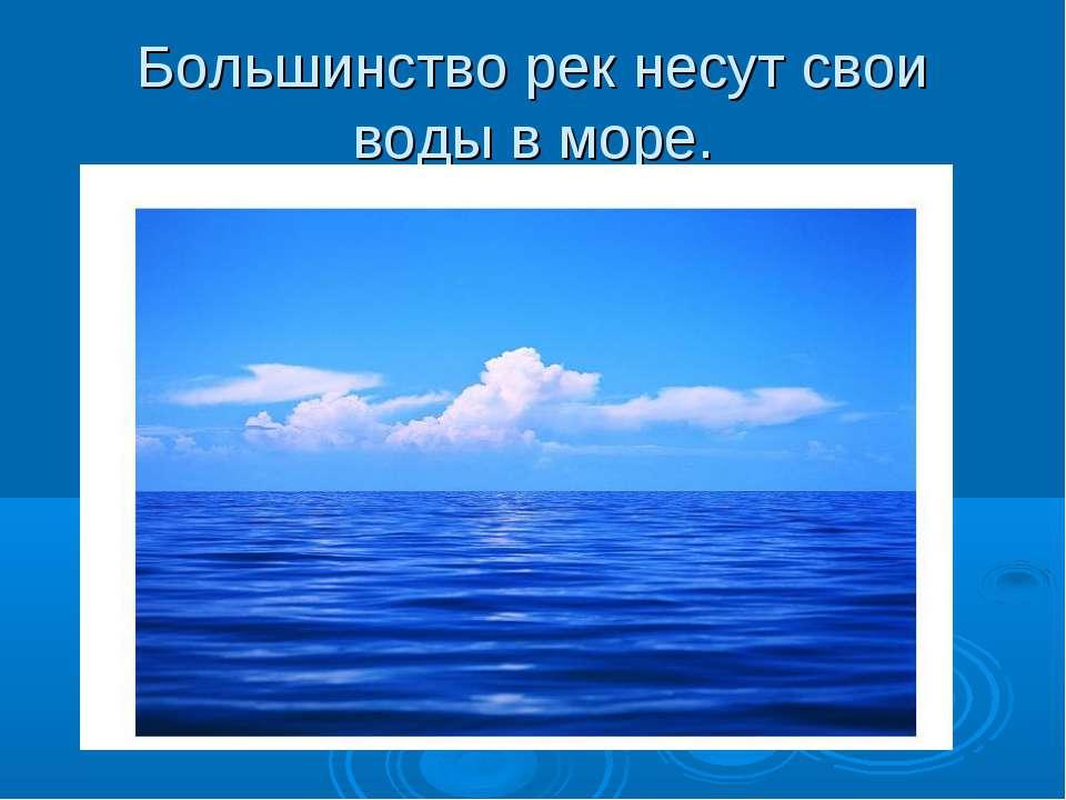 Большинство рек несут свои воды в море.