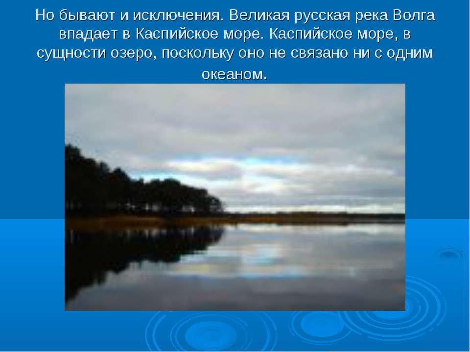 Но бывают и исключения. Великая русская река Волга впадает в Каспийское море....