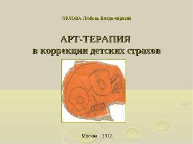 ОРЛОВА Любовь Владимировна АРТ-ТЕРАПИЯ в коррекции детских страхов Москва – 2012