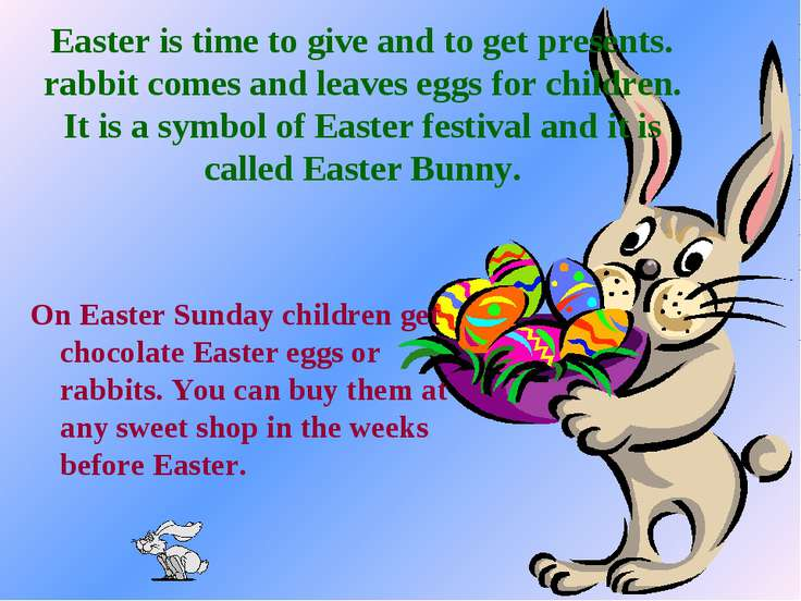 Easter is time to give and to get presents. rabbit comes and leaves eggs for ...