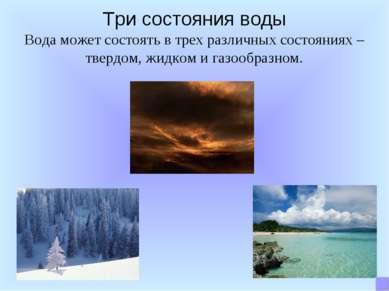 Три состояния воды Вода может состоять в трех различных состояниях – твердом,...