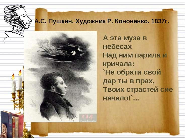 А.С. Пушкин. Художник Р. Кононенко. 1837г. А эта муза в небесах Над ним пари...