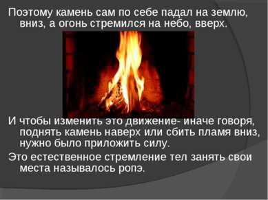 Поэтому камень сам по себе падал на землю, вниз, а огонь стремился на небо, в...
