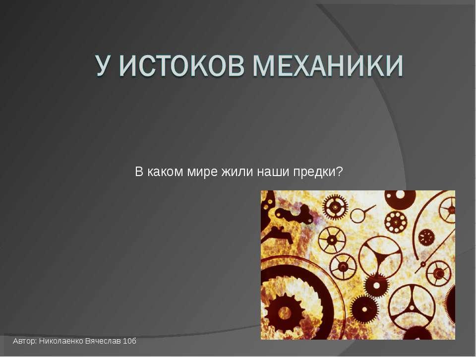 В каком мире жили наши предки? Автор: Николаенко Вячеслав 10б
