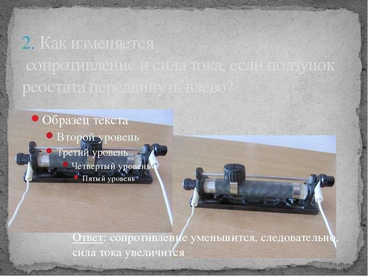 2. Как изменяется сопротивление и сила тока, если ползунок реостата передвину...