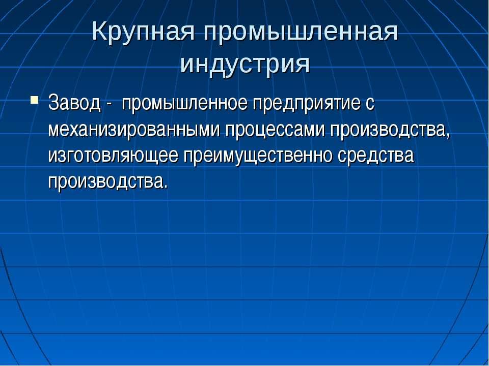 Крупная промышленная индустрия Завод - промышленное предприятие с механизиров...
