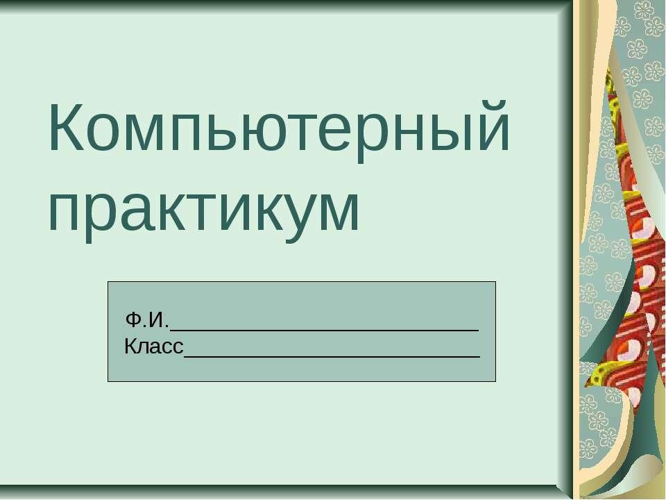 Компьютерный практикум Ф.И._________________________ Класс___________________...
