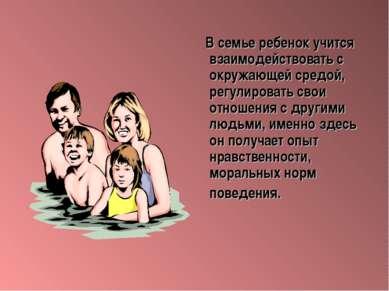 В семье ребенок учится взаимодействовать с окружающей средой, регулировать св...