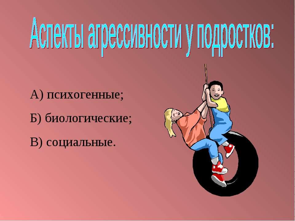 А) психогенные; Б) биологические; В) социальные.