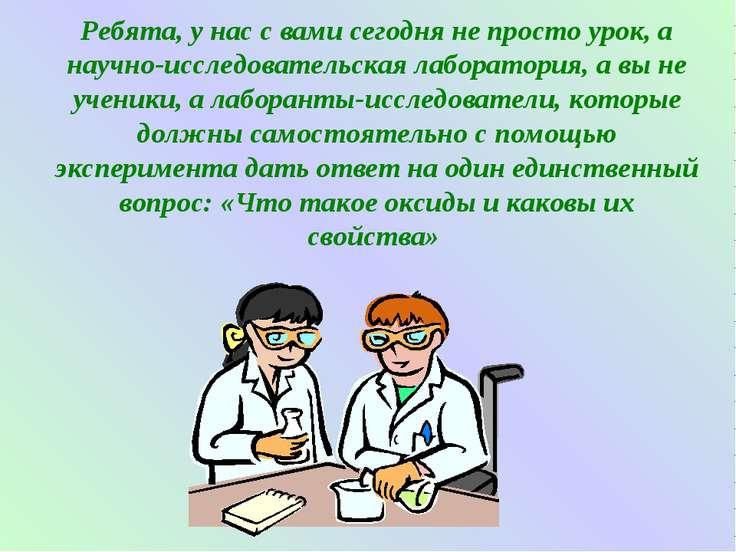 Ребята, у нас с вами сегодня не просто урок, а научно-исследовательская лабор...