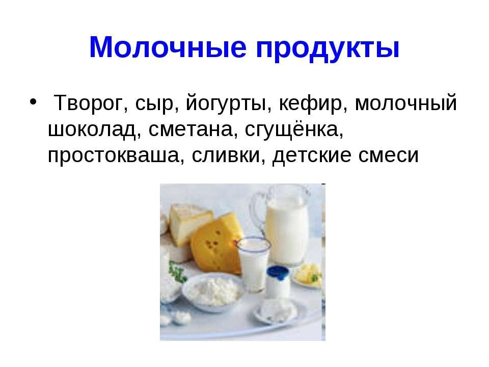 Молочные продукты Творог, сыр, йогурты, кефир, молочный шоколад, сметана, сгу...
