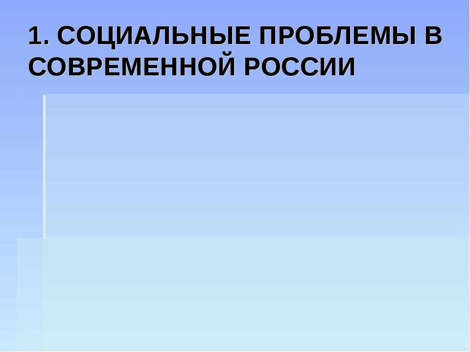 1. СОЦИАЛЬНЫЕ ПРОБЛЕМЫ В СОВРЕМЕННОЙ РОССИИ