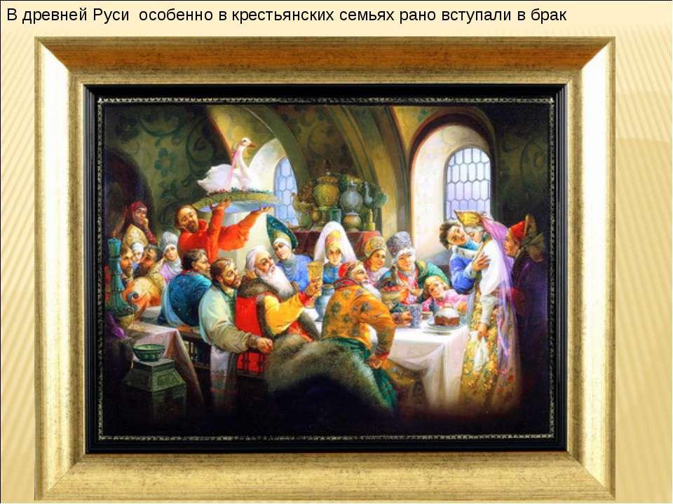 В древней Руси особенно в крестьянских семьях рано вступали в брак