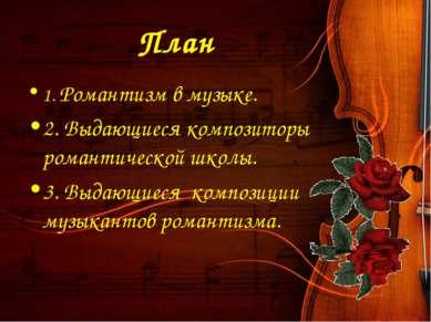 План 1. Романтизм в музыке. 2. Выдающиеся композиторы романтической школы. 3....