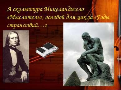А скульптура Микеланджело «Мыслитель», основой для цикла «Годы странствий…»