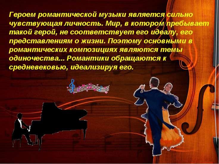 Героем романтической музыки является сильно чувствующая личность. Мир, в кото...