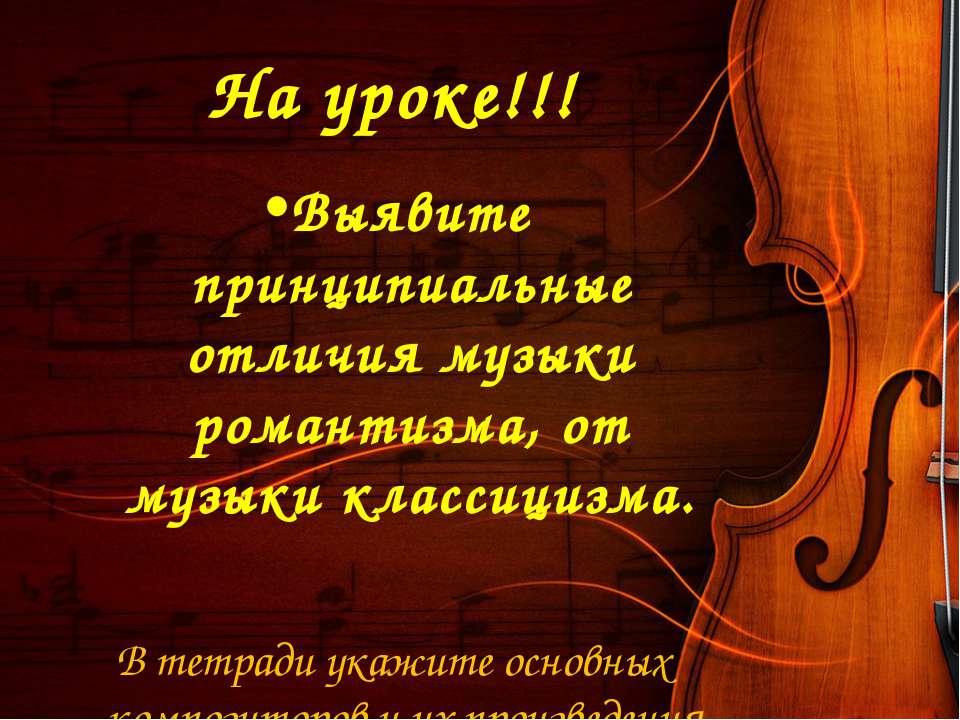 На уроке!!! Выявите принципиальные отличия музыки романтизма, от музыки класс...