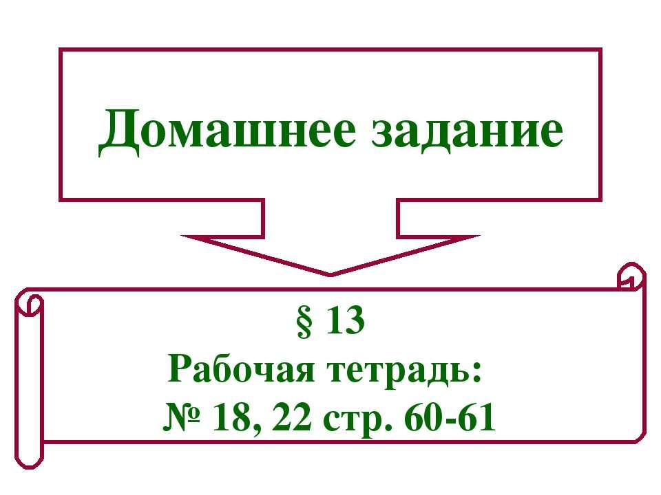 Домашнее задание § 13 Рабочая тетрадь: № 18, 22 стр. 60-61