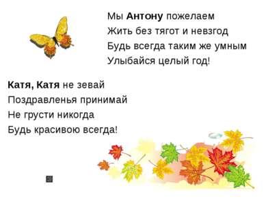 Мы Антону пожелаем Жить без тягот и невзгод Будь всегда таким же умным Улыбай...