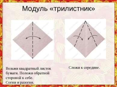 Модуль «трилистник» Возьми квадратный листок бумаги. Положи обратной стороной...