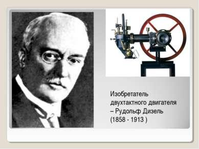 Изобретатель двухтактного двигателя – Рудольф Дизель (1858 - 1913 )